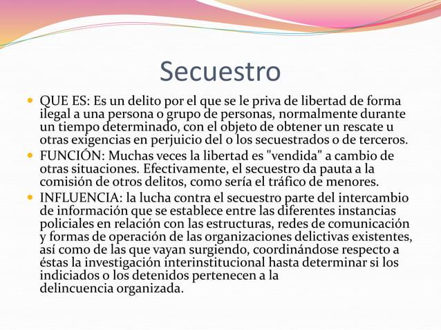 Secuestro   QUE ES: Es un delito por el que se le priva de libertad de forma  ilegal a una persona o grupo de personas, n...