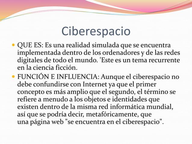 Ciberespacio   QUE ES: Es una realidad simulada que se encuentra  implementada dentro de los ordenadores y de las redes  ...