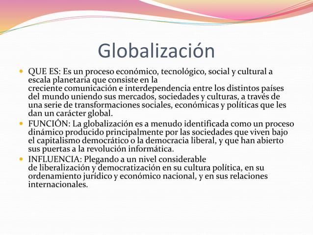 Globalización   QUE ES: Es un proceso económico, tecnológico, social y cultural a  escala planetaria que consiste en la  ...