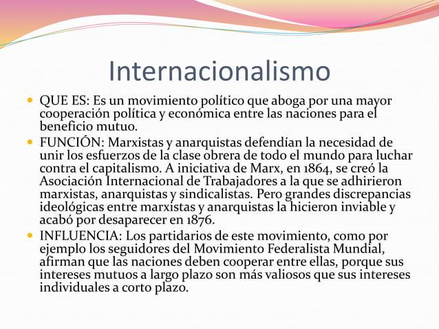Internacionalismo   QUE ES: Es un movimiento político que aboga por una mayor  cooperación política y económica entre las...