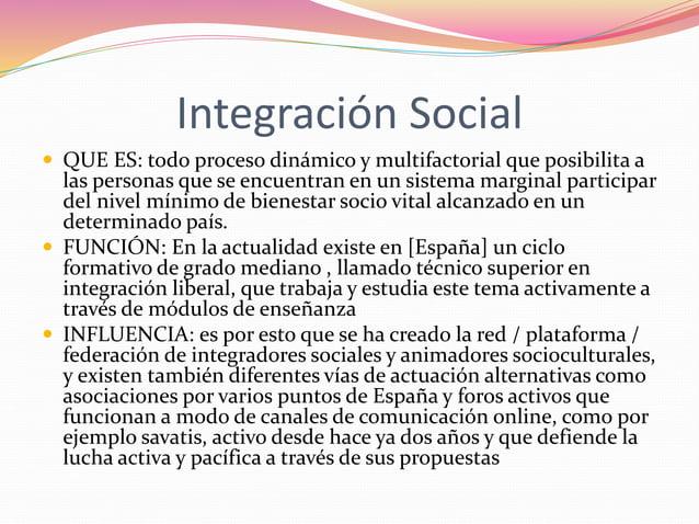 Integración Social   QUE ES: todo proceso dinámico y multifactorial que posibilita a  las personas que se encuentran en u...