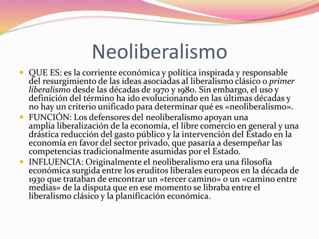 Neoliberalismo   QUE ES: es la corriente económica y política inspirada y responsable  del resurgimiento de las ideas aso...