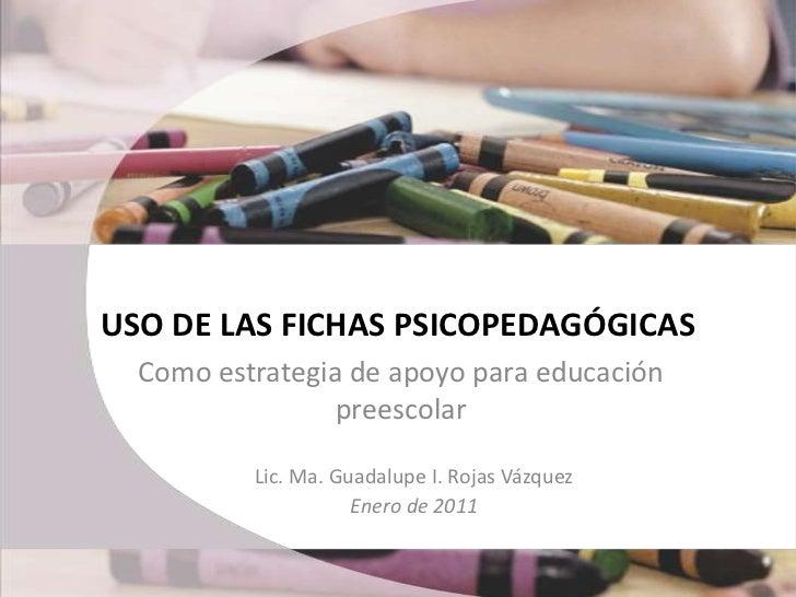 USO DE LAS FICHAS PSICOPEDAGÓGICAS<br />Como estrategia de apoyo para educación preescolar<br />Lic. Ma. Guadalupe I. Roja...