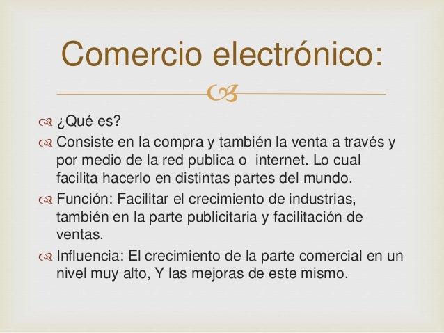Comercio electrónico:     ¿Qué es?   Consiste en la compra y también la venta a través y  por medio de la red publica o...