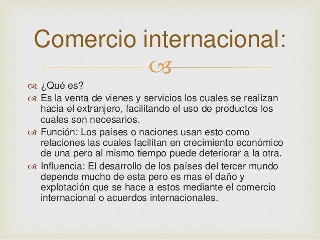Comercio internacional:     ¿Qué es?   Es la venta de vienes y servicios los cuales se realizan  hacia el extranjero, f...