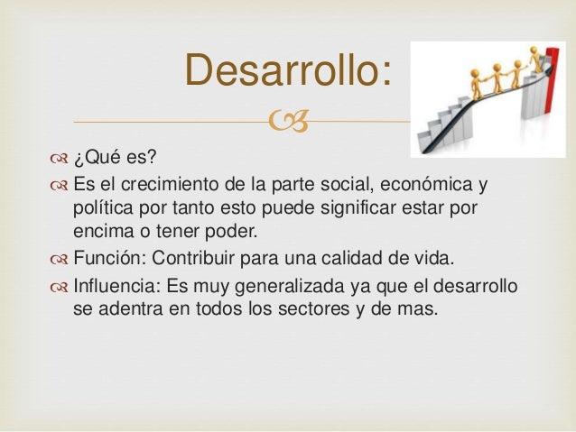 Desarrollo:     ¿Qué es?   Es el crecimiento de la parte social, económica y  política por tanto esto puede significar ...