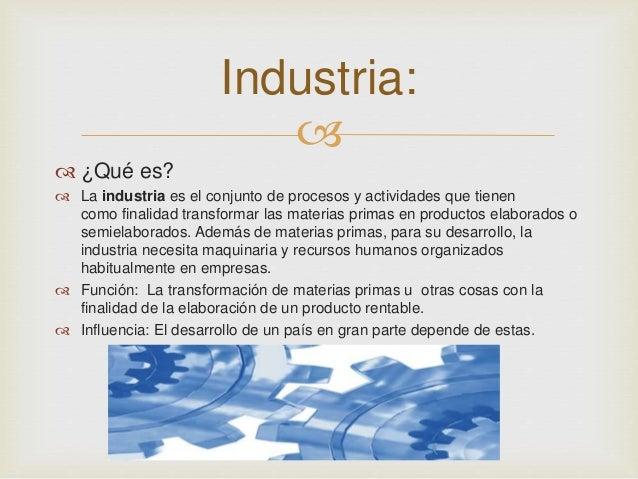 Industria:     ¿Qué es?   La industria es el conjunto de procesos y actividades que tienen  como finalidad transformar ...
