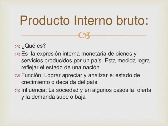Producto Interno bruto:     ¿Qué es?   Es la expresión interna monetaria de bienes y  servicios producidos por un país....