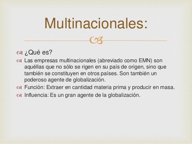 Multinacionales:     ¿Qué es?   Las empresas multinacionales (abreviado como EMN) son  aquéllas que no sólo se rigen en...