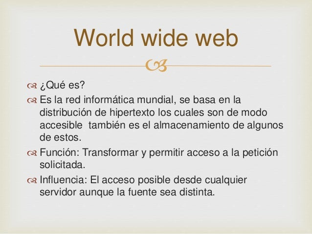 World wide web     ¿Qué es?   Es la red informática mundial, se basa en la  distribución de hipertexto los cuales son d...