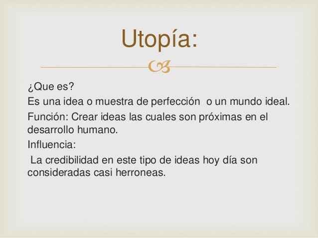 Utopía:    ¿Que es?  Es una idea o muestra de perfección o un mundo ideal.  Función: Crear ideas las cuales son próximas ...