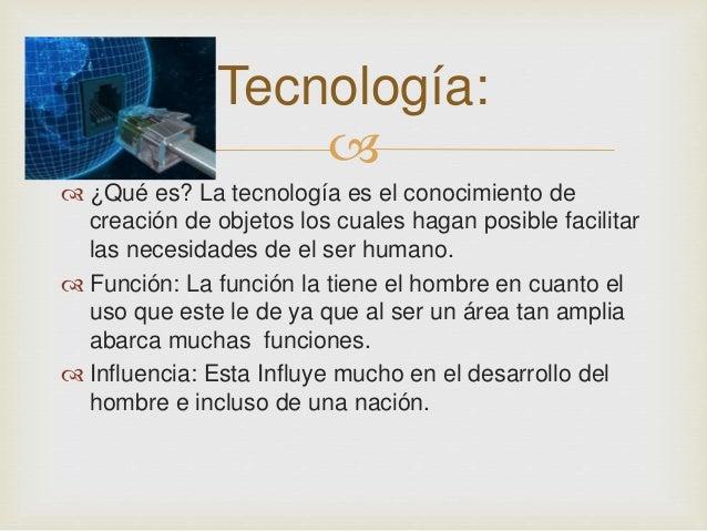 Tecnología:     ¿Qué es? La tecnología es el conocimiento de  creación de objetos los cuales hagan posible facilitar  la...