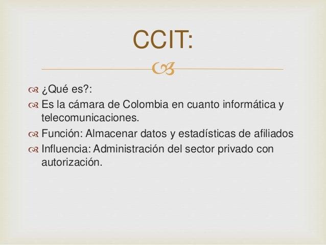    ¿Qué es?:   Es la cámara de Colombia en cuanto informática y  telecomunicaciones.   Función: Almacenar datos y esta...