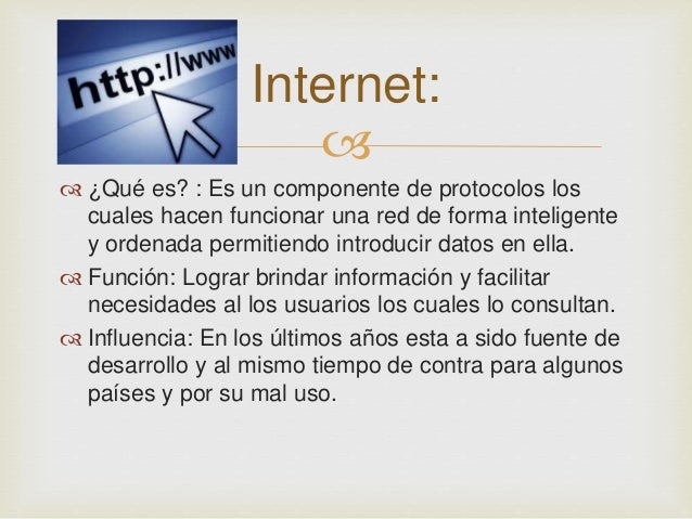 Internet:     ¿Qué es? : Es un componente de protocolos los  cuales hacen funcionar una red de forma inteligente  y orde...