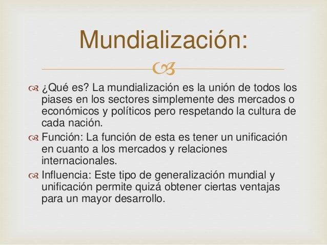 Mundialización:     ¿Qué es? La mundialización es la unión de todos los  piases en los sectores simplemente des mercados...