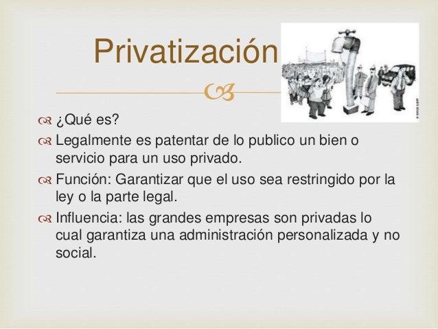 Privatización     ¿Qué es?   Legalmente es patentar de lo publico un bien o  servicio para un uso privado.   Función: ...
