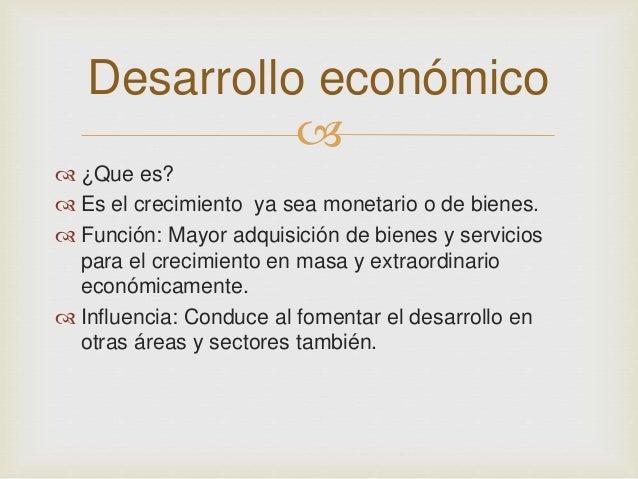 Desarrollo económico     ¿Que es?   Es el crecimiento ya sea monetario o de bienes.   Función: Mayor adquisición de bi...