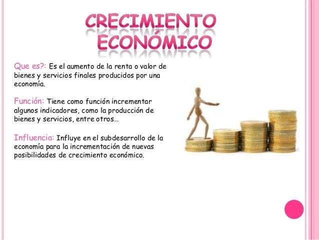 Que es?: Es el aumento de la renta o valor de bienes y servicios finales producidos por una economía. Función: Tiene como ...