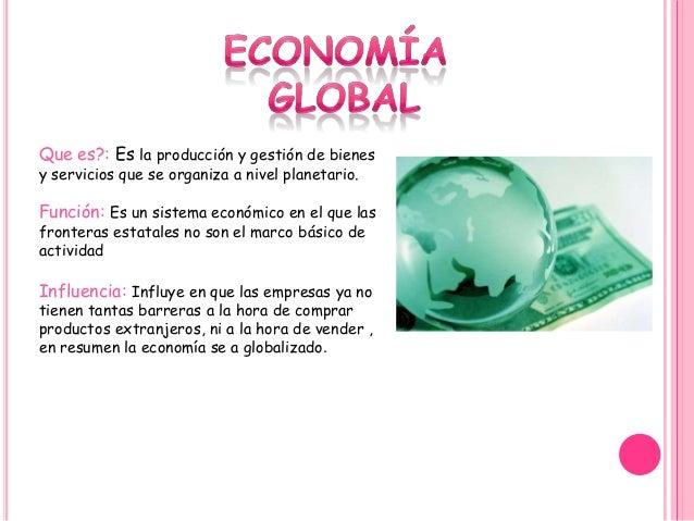 Que es?: Es la producción y gestión de bienes y servicios que se organiza a nivel planetario. Función: Es un sistema econó...