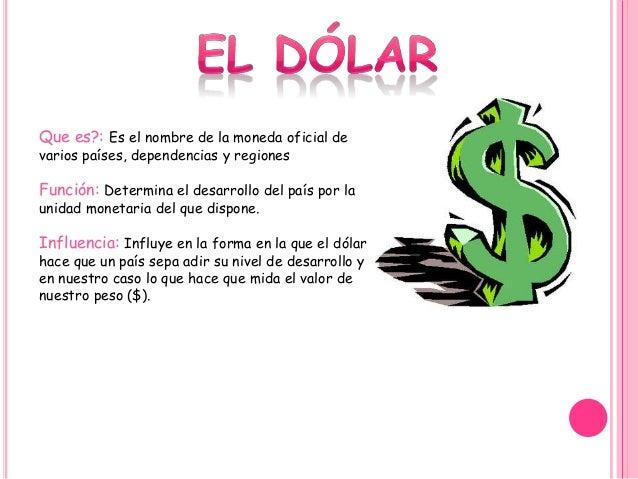 Que es?: Es el nombre de la moneda oficial de varios países, dependencias y regiones Función: Determina el desarrollo del ...