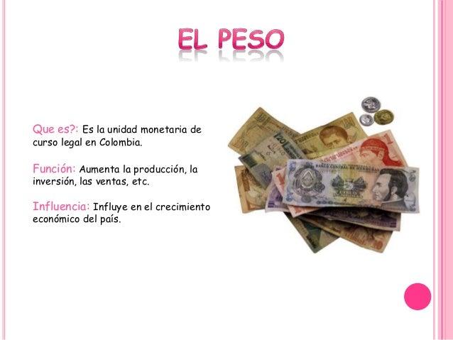 Que es?: Es la unidad monetaria de curso legal en Colombia. Función: Aumenta la producción, la inversión, las ventas, etc....