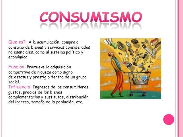 Que es?: A la acumulación, compra o consumo de bienes y servicios considerados no esenciales, como al sistema político y e...
