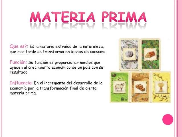 Que es?: Es la materia extraída de la naturaleza, que mas tarde se transforma en bienes de consumo. Función: Su función es...