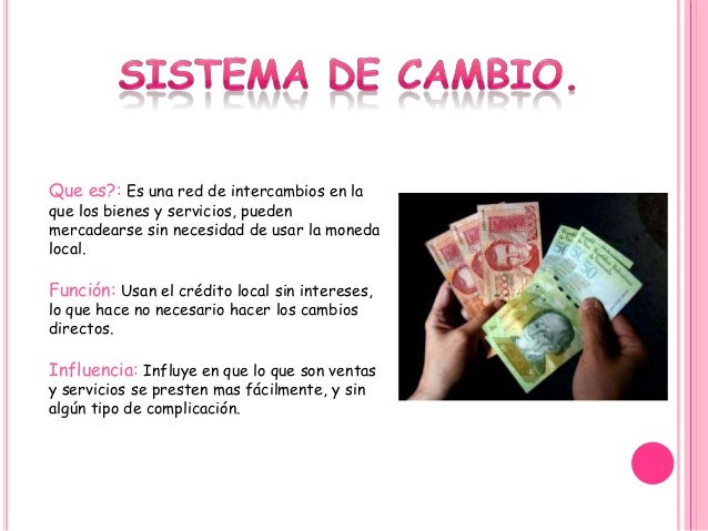 Que es?: Es una red de intercambios en la que los bienes y servicios, pueden mercadearse sin necesidad de usar la moneda l...