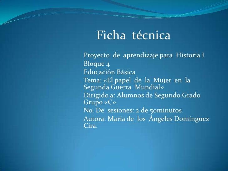 Ficha técnicaProyecto de aprendizaje para Historia IBloque 4Educación BásicaTema: «El papel de la Mujer en laSegunda Guerr...