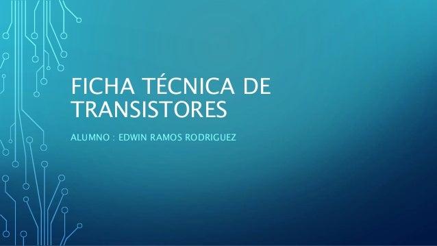 FICHA TÉCNICA DE TRANSISTORES ALUMNO : EDWIN RAMOS RODRIGUEZ