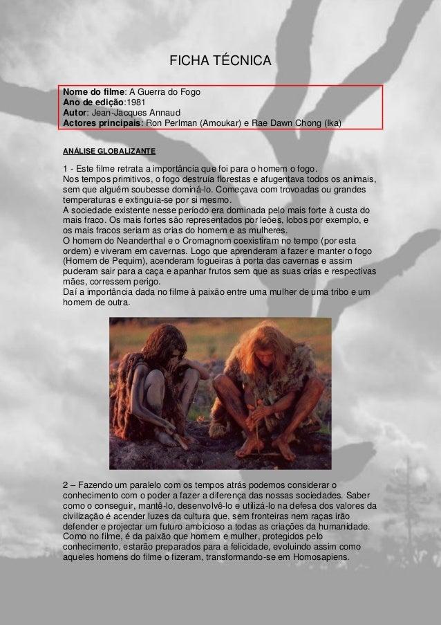 FICHA TÉCNICA Nome do filme: A Guerra do Fogo Ano de edição:1981 Autor: Jean-Jacques Annaud Actores principais: Ron Perlma...