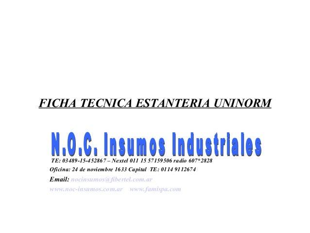 FICHA TECNICA ESTANTERIA UNINORM TE: 03489-15-452867 – Nextel 011 15 57159506 radio 607*2828 Oficina: 24 de noviembre 1633...