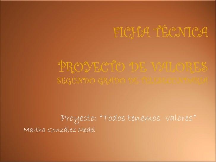 """FICHA TÉCNICA          PROYECTO DE VALORES         SEGUNDO GRADO DE TELESECUNDARIA          Proyecto: """"Todos tenemos valor..."""