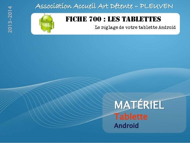 2013-2014  Association Accueil Art Détente – PLEUVEN FICHE 700 : LES TABLETTES Le réglage de votre tablette Android  MATÉR...