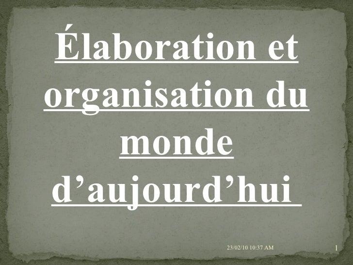<li>23/02/10   10:36 AM Élaboration et organisation du monde d'aujourd'hui  </li><li>23/02/10   10:36 AM 1 / Le monde actu...