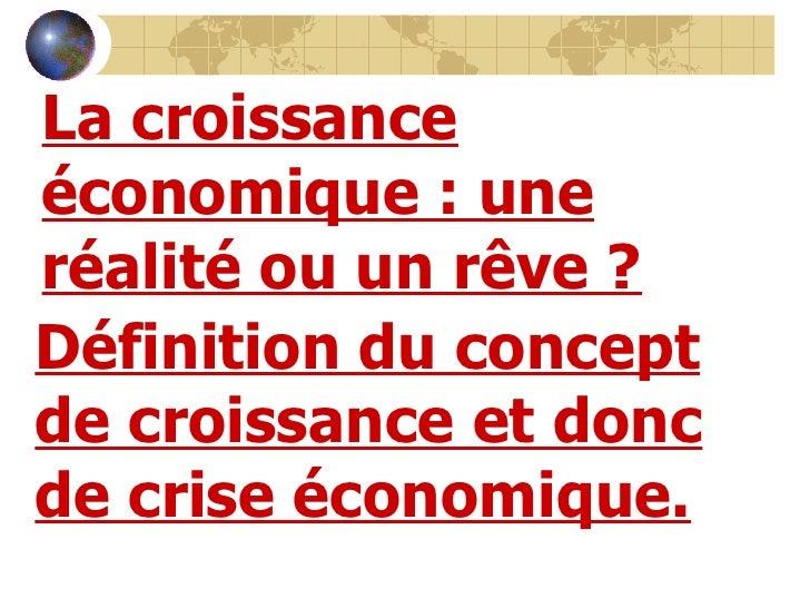 <li>La croissance économique: une réalité ou un rêve? Définition du concept de croissance et donc de crise économique-&g...