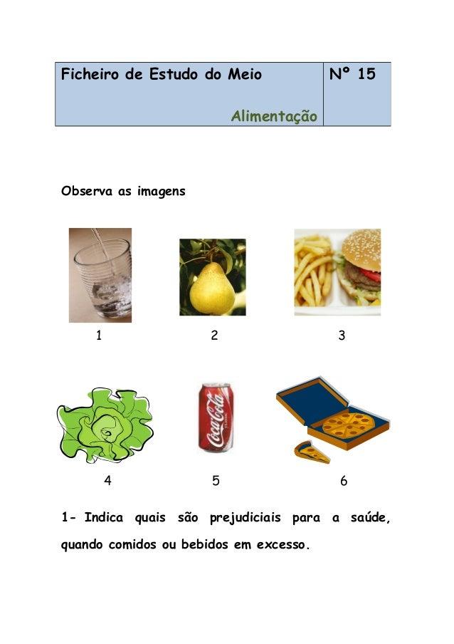 Observa as imagens 1 2 3 4 5 6 1- Indica quais são prejudiciais para a saúde, quando comidos ou bebidos em excesso. Fichei...