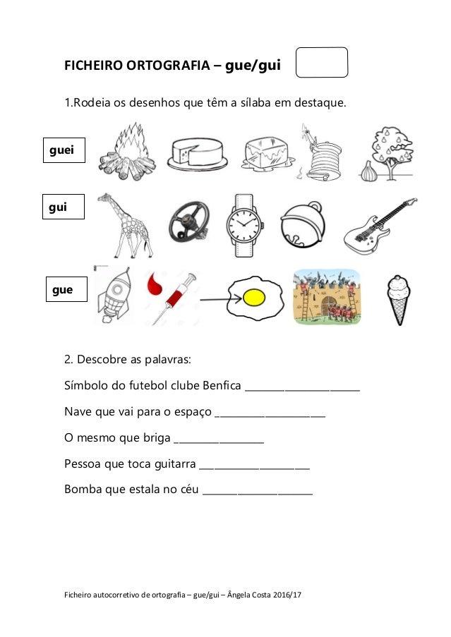 Ficheiro autocorretivo de ortografia – gue/gui – Ângela Costa 2016/17 FICHEIRO ORTOGRAFIA – gue/gui 1.Rodeia os desenhos q...