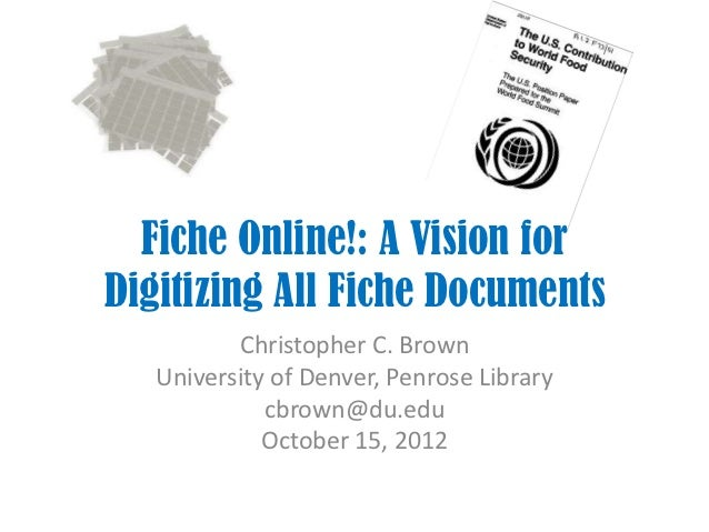 Fiche Online!: A Vision forDigitizing All Fiche Documents          Christopher C. Brown   University of Denver, Penrose Li...