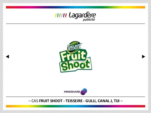 – CAS FRUIT SHOOT - TEISSEIRE - GULLI, CANAL J, TIJI –