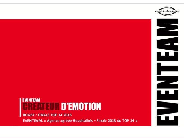 EVENTEAMCREATEUR D'EMOTIONRUGBY : FINALE TOP 14 2013EVENTEAM, « Agence agréée Hospitalités – Finale 2013 du TOP 14 »