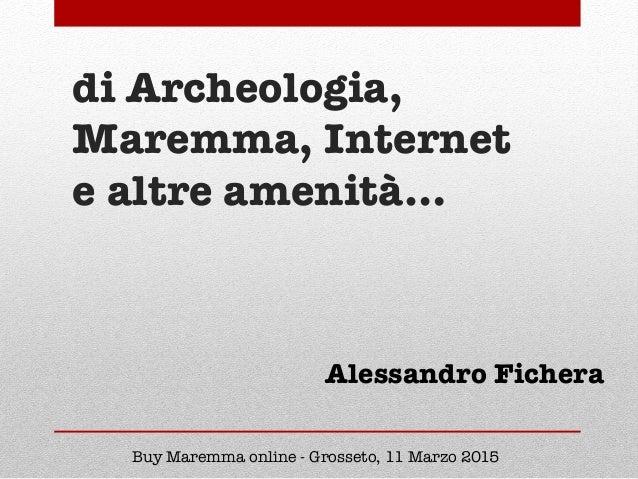 di Archeologia, Maremma, Internet e altre amenità… Buy Maremma online - Grosseto, 11 Marzo 2015 Alessandro Fichera