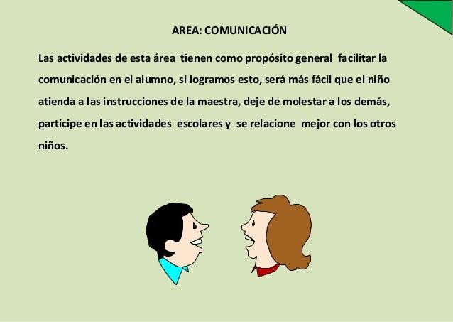 AREA: COMUNICACIÓN Las actividades de esta área tienen como propósito general facilitar la comunicación en el alumno, si l...
