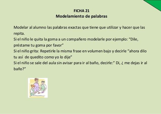 FICHA 21  Modelamiento de palabras Modelar al alumno las palabras exactas que tiene que utilizar y hacer que las repita. S...