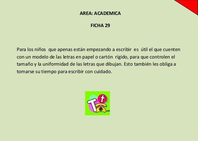 AREA: ACADEMICA FICHA 29  Para los niños que apenas están empezando a escribir es útil el que cuenten con un modelo de las...