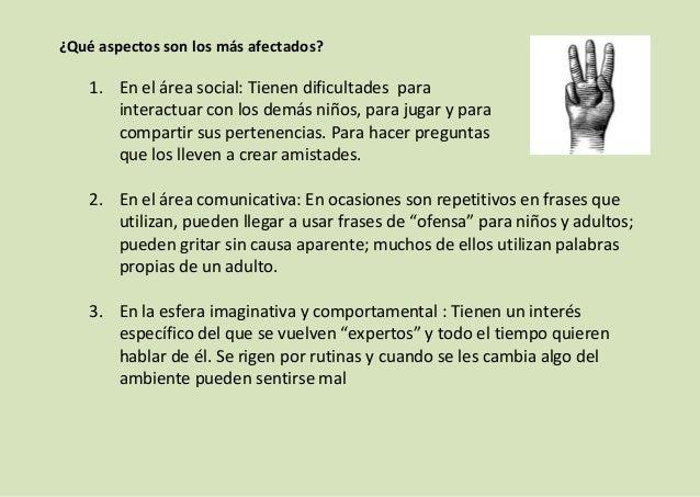 ¿Qué aspectos son los más afectados?  1. En el área social: Tienen dificultades para interactuar con los demás niños, para...