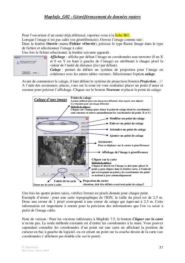 F. Guerreiro Mise à jour : Janvier 2009 37 MapInfo_G02 - Géoréférencement de données rasters Pour l'ouverture d'un raster ...