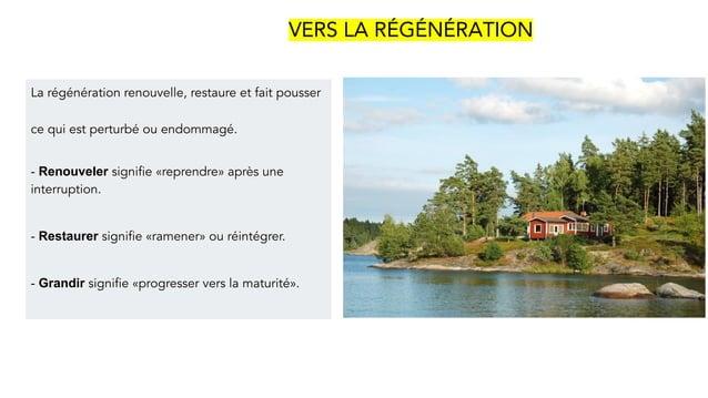 VERS LA RÉGÉNÉRATION La régénération renouvelle, restaure et fait pousser ce qui est perturbé ou endommagé. - Renouveler s...