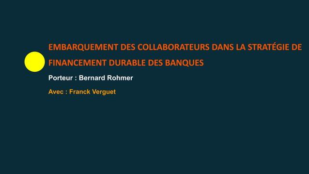 EMBARQUEMENT DES COLLABORATEURS DANS LA STRATÉGIE DE FINANCEMENT DURABLE DES BANQUES Porteur : Bernard Rohmer Avec : Franc...