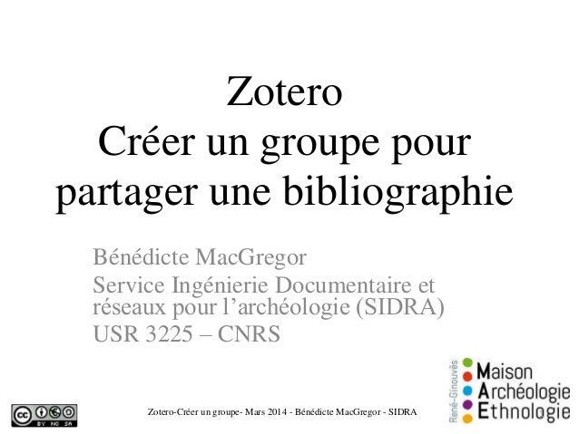 Zotero Créer un groupe pour partager une bibliographie Bénédicte MacGregor Service Ingénierie Documentaire et réseaux pour...